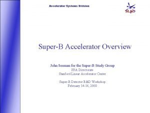 Accelerator Systems Division SuperB Accelerator Overview John Seeman