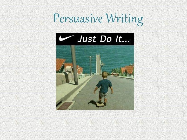 Persuasive Writing Persuasive Writing Persuasive writing is writing