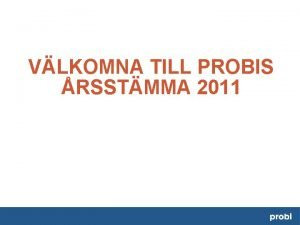 VLKOMNA TILL PROBIS RSSTMMA 2011 PROBIS RSSTMMA 2011