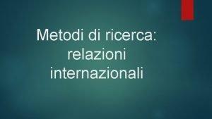Metodi di ricerca relazioni internazionali Metodi di ricerca