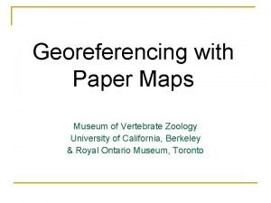 Georeferencing with Paper Maps Museum of Vertebrate Zoology