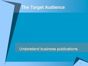 The Target Audience Understand business publications 1 Traits