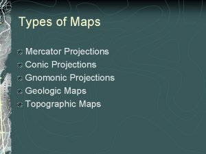 Types of Maps Mercator Projections Conic Projections Gnomonic