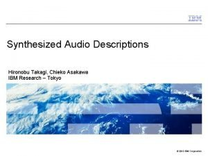 Synthesized Audio Descriptions Hironobu Takagi Chieko Asakawa IBM