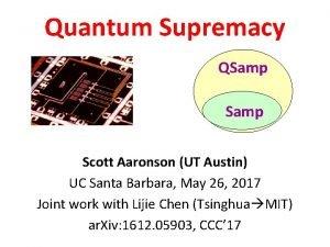 Quantum Supremacy QSamp Scott Aaronson UT Austin UC