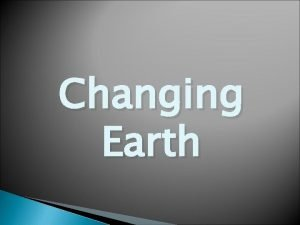Changing Earth Earth We all know Earth is