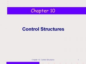 Chapter 10 Control Structures Chapter 10 Control Structures