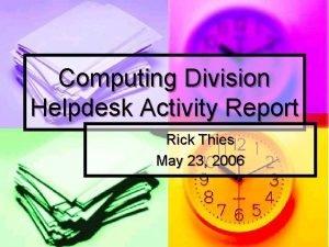 Computing Division Helpdesk Activity Report Rick Thies May
