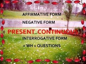 AFFIRMATIVE FORM NEGATIVE FORM PRESENT CONTINUOUS INTERROGATIVE FORM