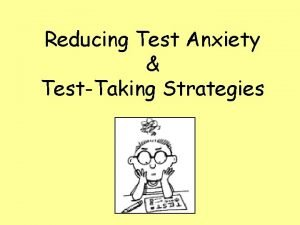 Reducing Test Anxiety TestTaking Strategies What is Test