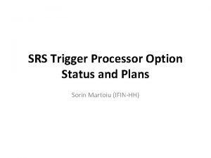 SRS Trigger Processor Option Status and Plans Sorin