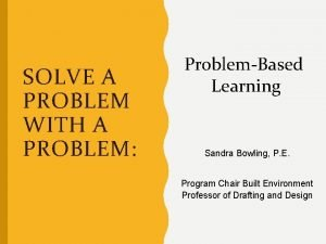 SOLVE A PROBLEM WITH A PROBLEM ProblemBased Learning