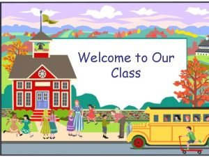 Welcome to Our Class Welcome to First Grade
