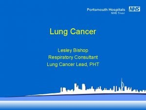 Lung Cancer Lesley Bishop Respiratory Consultant Lung Cancer