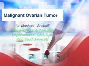Malignant Ovarian Tumor Dr Mashael Shebaili Assistant Prof
