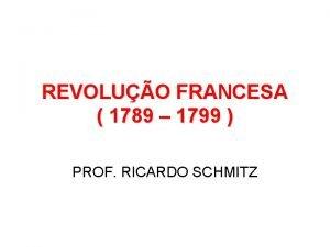 REVOLUO FRANCESA 1789 1799 PROF RICARDO SCHMITZ REVOLUO