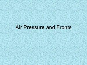 Air Pressure and Fronts Air Pressure Air has