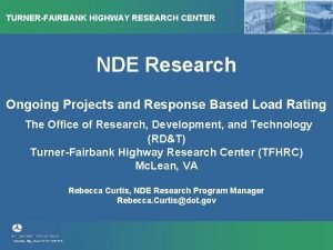 TURNERFAIRBANK HIGHWAY RESEARCH CENTER NDE Research Ongoing Projects
