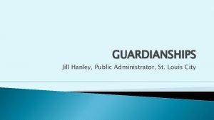 GUARDIANSHIPS Jill Hanley Public Administrator St Louis City