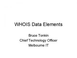 WHOIS Data Elements Bruce Tonkin Chief Technology Officer