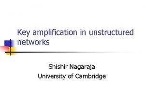 Key amplification in unstructured networks Shishir Nagaraja University