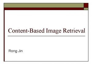 ContentBased Image Retrieval Rong Jin Contentbased Image Retrieval