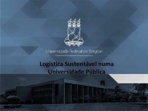 Logstica Sustentvel numa Universidade Pblica Logstica Sustentvel numa