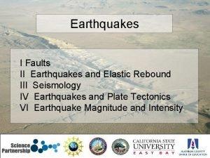 Earthquakes I Faults II Earthquakes and Elastic Rebound
