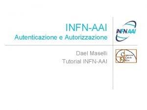 INFNAAI Autenticazione e Autorizzazione Dael Maselli Tutorial INFNAAI