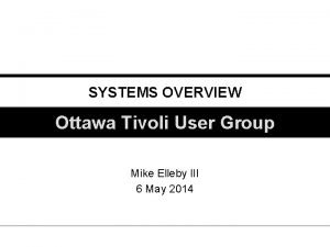 SYSTEMS OVERVIEW Ottawa Tivoli User Group Mike Elleby