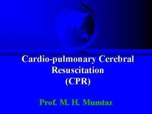 Cardiopulmonary Cerebral Resuscitation CPR Prof M H Mumtaz