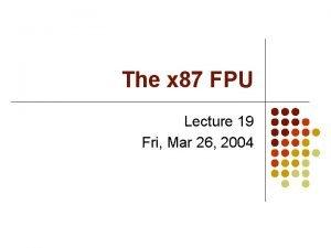The x 87 FPU Lecture 19 Fri Mar