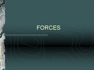 FORCES Everyday Forces A force is any push