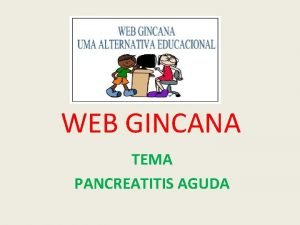 WEB GINCANA TEMA PANCREATITIS AGUDA PANCREATITIS AGUDA Bienvenidos