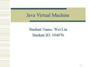 Java Virtual Machine Student Name Wei Liu Student