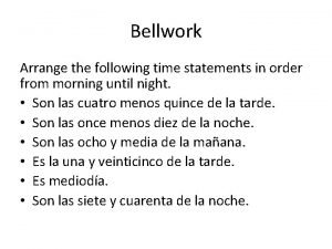 Bellwork Arrange the following time statements in order