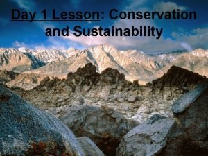 Day 1 Lesson Conservation and Sustainability Conservation The