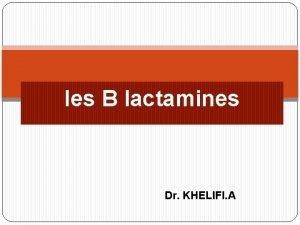 les B lactamines Dr KHELIFI A Dfinition Les