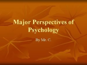 Major Perspectives of Psychology By Mr C Perspectives