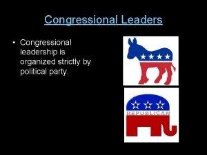 Congressional Leaders Congressional leadership is organized strictly by