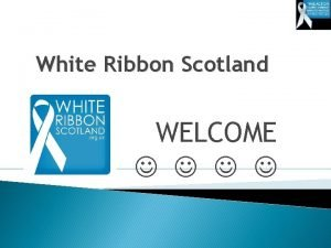 White Ribbon Scotland WELCOME Please stand up if