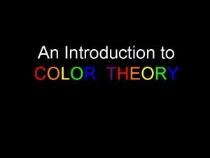 An Introduction to COLOR THEORY Color is one