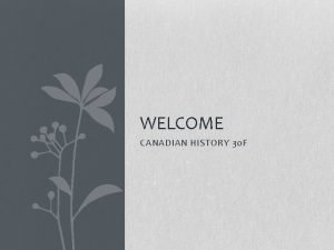 WELCOME CANADIAN HISTORY 30 F Canadian History 30