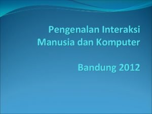Pengenalan Interaksi Manusia dan Komputer Bandung 2012 Tujuan