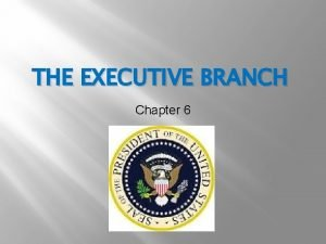 THE EXECUTIVE BRANCH Chapter 6 Focus Agenda Qualifications