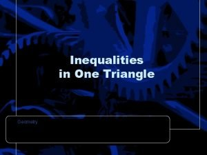 Inequalities in One Triangle Geometry Objectives Use triangle