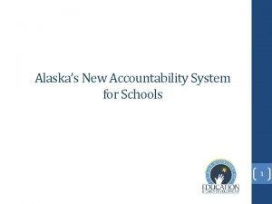 Alaskas New Accountability System for Schools 1 How
