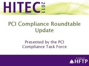 PCI Compliance Roundtable Update Presented by the PCI