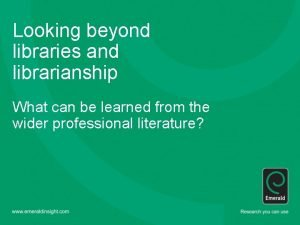 Looking beyond libraries and librarianship What can be