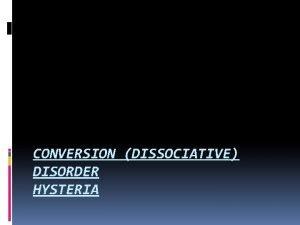 CONVERSION DISSOCIATIVE DISORDER HYSTERIA Conversion dissociative Disorder Hysteria